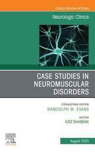 Case Studies in Neuromuscular Disorders  An Issue of Neurologic Clinics  E Book