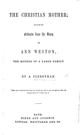 The Christian Mother  as Seen by Extracts from the Diary of Ann Weston  the Mother of a Large Family  By a Clergyman PDF