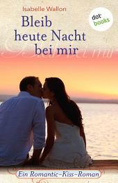 Bleib heute Nacht bei mir: Ein Romantic-Kiss-Roman -