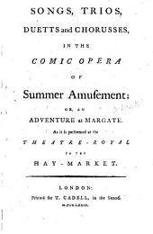 Songs, Trios, Duetts and Chorusses, in the Comic Opera of Summer Amusement: Or, an Adventure at Margate. As it is Performed at the Theatre-Royal in the Hay-market