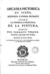 Arcadia pictorica en sueño: alegoría ó poema prosaico sobre la teorica y práctica de la pintura escrita