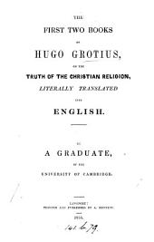 The first two (third and fourth, fifth and sixth) books of Hugo Grotius, on the truth of the Christian religion, tr. by a graduate of the University of Cambridge [T. Sedger].
