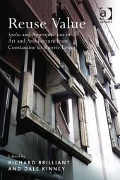 Reuse Value: Spolia and Appropriation in Art and Architecture from Constantine to Sherrie Levine