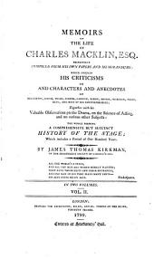 Memoirs of the Life of Charles Macklin: Principally Compiled from His Own Papers and Memorandums; which Contain His Criticisms On, and Characters and Anecdotes of Betterton, Booth, Wilks, Cibber, Garrick, Barry, Mossop, Sheridan, Foote, Quin, and Most of His Contemporaries; Together with His Valuable Observations on the Drama, on the Science of Acting, and on Various Other Subjects: the Whole Forming a Comprehensive But Succinct History of the Stage, which Includes a Period of One Hundred Years : in Two Volumes, Volume 2