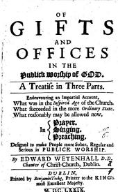 Of Gifts and Offices in the Publick Worship of God: A Treatise in Three Parts. Endeavouring an Impartial Account, what was in the Inspired Age of the Church. What Succeeded in the More Ordinary State. What Reasonably May be Allowed Now, in Prayer. Singing. Preaching ...