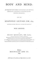 Body and Mind: an Inquiry Into Their Connection and Mutual Influence, Specially in Reference to Mental Disorders: Being the Gulstonian Lectures for 1870, Delivered Before the Royal College of Physicians. With Appendix