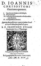 D. Ioannis Chrysostomi Orationes quatuor: I. Quod nemo laedatur nisi a se ipso. II. De precatione. III. Adversus Ebrietatem, & in Resurrectionem Domini. IV. In baptismum Domini