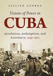 Visions of Power in Cuba: Revolution, Redemption, and Resistance, 1959-1971