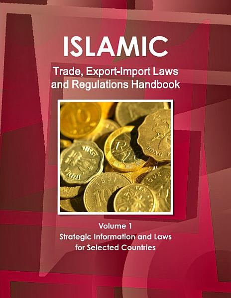 Islamic Trade  Export Import Laws and Regulations Handbook Volume 1 Strategic Information and Laws for Selected Countries