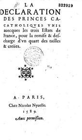 La Declaration des princes catholiques vnis auecques les trois Estats de France, pour la remise et descharge d'vn quart des tailles & creües