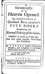 Ouranography: Or Heaven Opened. The Substance of Cardinal Bellarmino's Five Books Concerning the Eternal Felicity of the Saints. Publish'd in Latin 94 Years Ago. And Now Made English ...