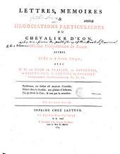 Lettres, mémoires et négociations particulières du chevalier d'Eon.... avec MM. les ducs de Praslin, de Nivernois, de Sainte-Foy et Regnier de Guerchy,... etc