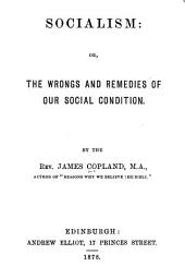 Socialism, Or, the Wrongs and Remedies of Our Social Condition