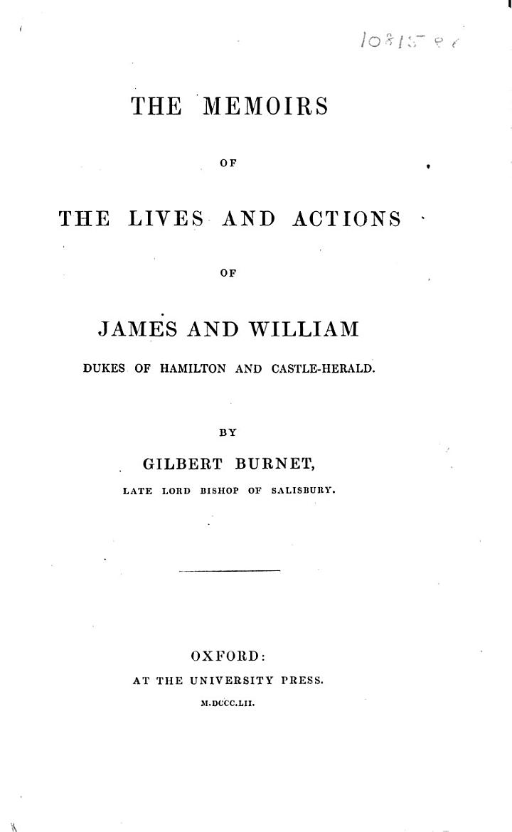 The Memoires of the Lives and Actions of James and William, Dukes of Hamilton and Castleherald, &c. In which an account is given of the rise and progress of the civil wars of Scotland ... from the year 1625, to the year 1652. Together with many letters, instructions, and other papers, written by King Charles the I., etc