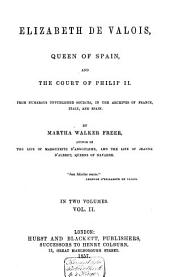Elizabeth de Valois, Queen of Spain and the Court of Philip: From Numerous Unpublished Sources in the Archives of France, Italy and Spain, Volume 2