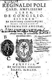 Reginaldi Poli ... Liber de Concilio: Eiusdem De Baptismo Constantini magni imperatoris. Reformatio Angliae ...