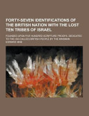 Forty Seven Identifications of the British Nation with the Lost Ten Tribes of Israel  Founded Upon Five Hundred Scripture Proofs  Dedicated to The  So PDF