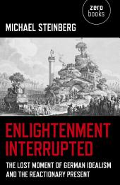 Enlightenment Interrupted: The Lost Moment of German Idealism and the Reactionary Present