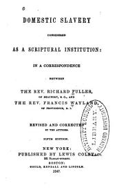 Domestic Slavery Considered as a Scriptural Institution: In a Correspondence Between the Rev. Richard Fuller of Beaufort, S. C., and the Rev. Francis Wayland, of Providence, R. I.