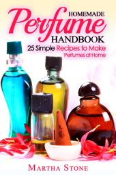 Homemade Perfume Handbook: 25 Simple Recipes to Make Perfumes at Home