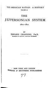 The American Nation: a History: Channing, E. The Jeffersonian system, 1801-1811
