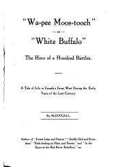 """""""Wa-pee Moos-tooch""""; Or, """"White Buffalo"""": The Hero of a Hundred Battles; a Tale of Life in Canada's Great West During the Early Years of the Last Century"""