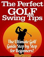 The Perfect Golf Swing Tips: The Ultimate Golf Guide Step By Step for Beginners!