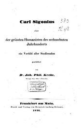 Carl Sigonius, einer der grössten Humanisten des sechszehnten Jahrhunderts, ein Vorbild aller Studirenden