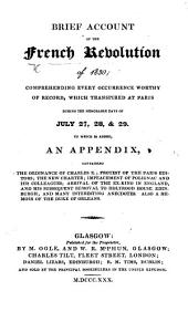 Brief Account of the French Revolution of 1830; comprehending every occurrence worthy of record, which transpired at Paris ... July 27, 28,&29. To which is added an appendix, containing the ordinance of Charles X. ... the new charter ... and many interesting anecdotes. Also a memoir of the Duke of Orleans