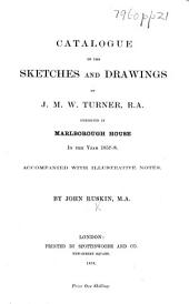Catalogue of the Sketches and Drawings by J. M. W. Turner, R.A., exhibited in Marlborough House in the year 1857-8, etc
