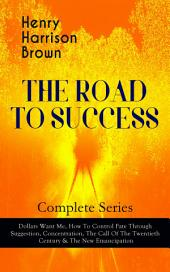 THE ROAD TO SUCCESS – Complete Series: Dollars Want Me, How To Control Fate Through Suggestion, Concentration, The Call Of The Twentieth Century & The New Emancipation: Learn How to Control Your Will Power and Channel the Positive Affirmations in Your Personal & Professional Life