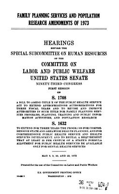 Family Planning Services and Population Research Amendments of 1973  Hearings Before the Special Subcommittee on Human Resources     93 1  on S  1708     S  1632      May 8  9  10  and 23  1973
