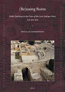 Re using Ruins  Public Building in the Cities of the Late Antique West  A D  300 600 PDF