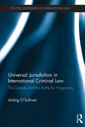 Universal Jurisdiction in International Criminal Law: The Debate and the Battle for Hegemony