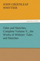 Tales and Sketches, Complete Volume V., the Works of Whittier: Tales and Sketches