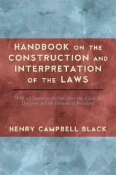 Handbook on the Construction and Interpretation of the Laws, with a Chapter on the Interpretation of Judicial Decisions and the Doctrine of Precedents