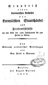 Grundriss einer diplomatischen Geschichte der europäischen Staatshändel und Friedensschlüssel seit dem Ende des XVten Jahrhunderts bis zum Frieden zu Amiens