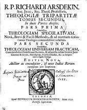 R.P. RICHARDI ARSDEKIN, Soc. JESU, Sac. Theol. Professoris, THEOLOGIAE TRIPARTITAE TOMUS SECUNDUS: In duas Partes divisus. Complectitur THEOLOGIAM SPECULATIVAM, Nova, Brevi & Facili Methodo, & ad normam totius Cursus Theologici commodissime redactam. Complectitur THEOLOGIAM UNIVERSAM PRACTICAM, Cum modernis Pontificum Decretis, & adjuncta in fine Notitia Juris Canonici & Civilis, Philosophiae, Fori Ecclesiastici, &c. ac Scriptorum in singulis Catalogo. PARS PRIMA. PARS SECUNDA, Volume 2