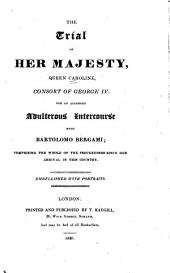 The Trial of Her Majesty, Queen Caroline, Consort of George IV, for an Alledged Adulterous Intercourse with Bartolomo Bergami: Comprising the Whole of the Proceedings Since Her Arrival in this Country