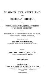 Missions, the Chief End of the Christian Church; Also, the Qualifications, Duties, and Trials, of an Indian Missionary: Being the Substance of Services Held on the 7th March, in St. Andrew's Church, Edinburgh, at the Ordination of the Rev. Thomas Smith