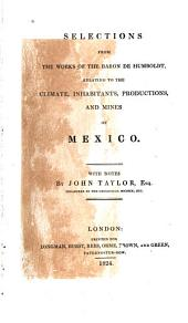 Selections from the Works of the Baron de Humboldt: Relating to the Climate, Inhabitants, Productions, and Mines of Mexico
