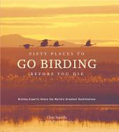 Fifty Places to Go Birding Before You Die: Birding Experts Share the World's Geatest Destinations
