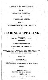 Lessons in Elocution, Or, A Selection of Pieces, in Prose and Verse, for the Improvement of Youth in Reading & Speaking: To which are Prefixed Elements of Gesture : Illustrated by Four Plates, and Rules for Expressing, with Propriety, the Various Passions, &c. of the Mind. Also, an Appendix, Containing Lessons on a New Plan