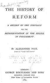The History of Reform: A Record of the Struggle for the Representation of the People in Parliament