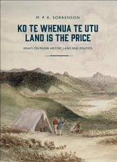 Ko te Whenua te Utu / Land is the Price: Essays on Maori History, Land and Politics