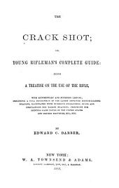 The Crack Shot: Or, Young Rifleman's Complete Guide: Being a Treatise on the Use of the Rifle, with Rudimentary and Finishing Lessons; Including a Full Description of the Latest Improved Breech-loading Weapons, Rules and Regulations for Target Practice; Directions for Hunting Game Found in the United States and British Province, Etc., Etc