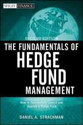 The Fundamentals of Hedge Fund Management: How to Successfully Launch and Operate a Hedge Fund, Edition 2