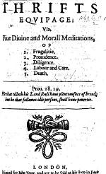 Thrifts Equipage: viz. Fiue diuine and morall meditations, of 1. frugalitie. 2. prouidence. 3. diligence. 4. labour and care. 5. death. [In verse.]
