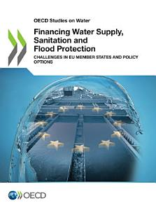 OECD Studies on Water Financing Water Supply  Sanitation and Flood Protection Challenges in EU Member States and Policy Options PDF