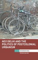 Neo Delhi and the Politics of Postcolonial Urbanism PDF